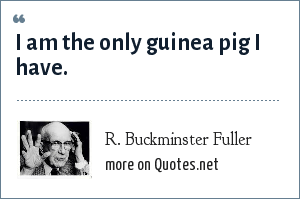 R. Buckminster Fuller: I am the only guinea pig I have.