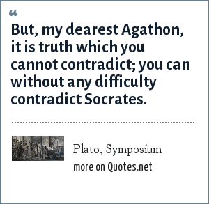 Plato, Symposium: But, my dearest Agathon, it is truth which you cannot contradict; you can without any difficulty contradict Socrates.