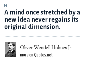 Oliver Wendell Holmes Jr.: A mind once stretched by a new idea never regains its original dimension.