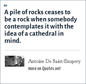 Antoine De Saint-Exupery: A pile of rocks ceases to be a rock when somebody contemplates it with the idea of a cathedral in mind.