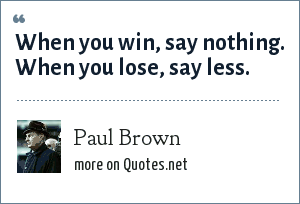 Paul Brown: When you win, say nothing. When you lose, say less.