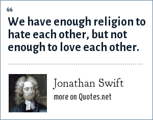 Jonathan Swift: We have enough religion to hate each other, but not enough to love each other.