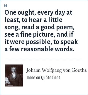 Johann Wolfgang von Goethe: One ought, every day at least, to hear a little song, read a good poem, see a fine picture, and if it were possible, to speak a few reasonable words.