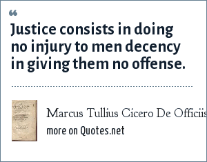 Marcus Tullius Cicero De Officiis: Justice consists in doing no injury to men decency in giving them no offense.