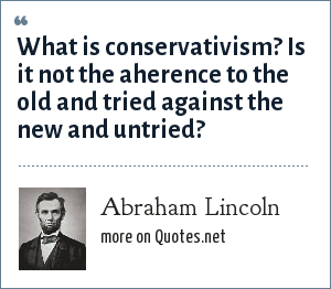 Abraham Lincoln: What is conservativism? Is it not the aherence to the old and tried against the new and untried?
