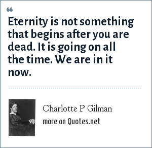 Charlotte P Gilman: Eternity is not something that begins after you are dead. It is going on all the time. We are in it now.