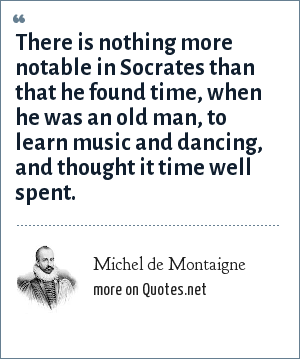 Michel de Montaigne: There is nothing more notable in Socrates than that he found time, when he was an old man, to learn music and dancing, and thought it time well spent.