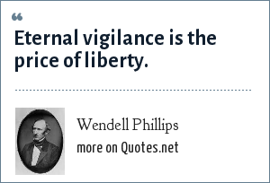 Wendell Phillips: Eternal vigilance is the price of liberty--power is ever stealing from the many to the few.