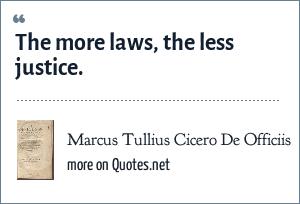 Marcus Tullius Cicero De Officiis: The more laws, the less justice.