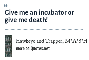 Hawkeye and Trapper, M*A*S*H: Give me an incubator or give me death!