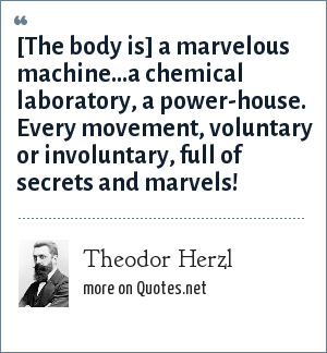 Theodor Herzl: [The body is] a marvelous machine...a chemical laboratory, a power-house. Every movement, voluntary or involuntary, full of secrets and marvels!