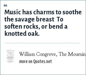 William Congreve, The Mourning Bride, Act 1 Scene 1: Music has charms to soothe the savage breast <br> To soften rocks, or bend a knotted oak.