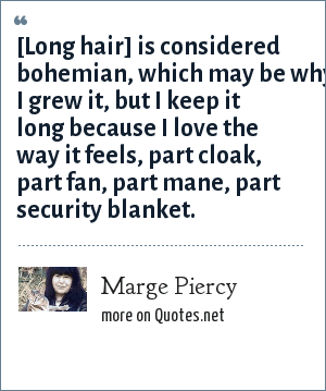 Marge Piercy: [Long hair] is considered bohemian, which may be why I grew it, but I keep it long because I love the way it feels, part cloak, part fan, part mane, part security blanket.