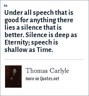 Thomas Carlyle: Under all speech that is good for anything there lies a silence that is better. Silence is deep as Eternity; speech is shallow as Time.
