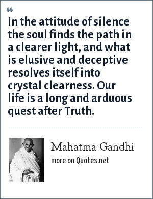 Mahatma Gandhi: In the attitude of silence the soul finds the path in a clearer light, and what is elusive and deceptive resolves itself into crystal clearness. Our life is a long and arduous quest after Truth.