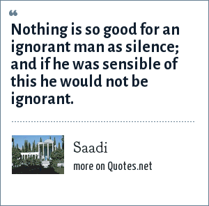 Saadi: Nothing is so good for an ignorant man as silence; and if he was sensible of this he would not be ignorant.
