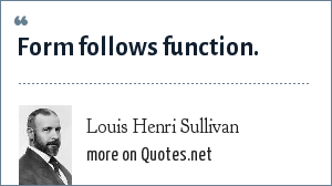 Louis Henri Sullivan: Form follows function.