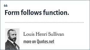 Louis Henri Sullivan: Form follows function.