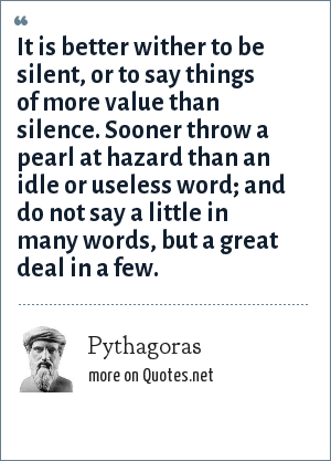 Pythagoras: It is better wither to be silent, or to say things of more value than silence. Sooner throw a pearl at hazard than an idle or useless word; and do not say a little in many words, but a great deal in a few.