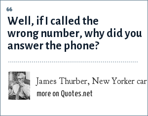 James Thurber, New Yorker cartoon caption, June 5, 1937: Well, if I called the wrong number, why did you answer the phone?