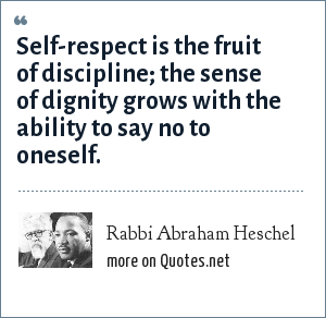 Rabbi Abraham Heschel: Self-respect is the fruit of discipline; the sense of dignity grows with the ability to say no to oneself.