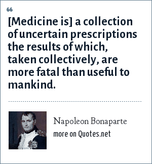 Napoleon Bonaparte: [Medicine is] a collection of uncertain prescriptions the results of which, taken collectively, are more fatal than useful to mankind.