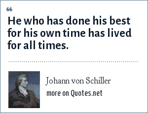 Johann von Schiller: He who has done his best for his own time has lived for all times.