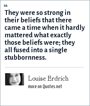 Louise Erdrich: They were so strong in their beliefs that there came a time when it hardly mattered what exactly those beliefs were; they all fused into a single stubbornness.