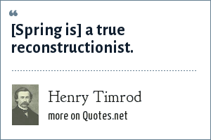 Henry Timrod: [Spring is] a true reconstructionist.