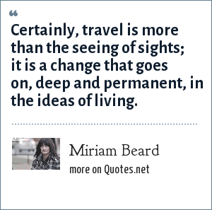 Miriam Beard: Certainly, travel is more than the seeing of sights; it is a change that goes on, deep and permanent, in the ideas of living.