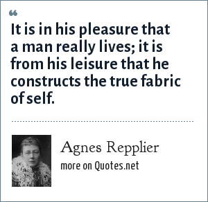 Agnes Repplier: It is in his pleasure that a man really lives; it is from his leisure that he constructs the true fabric of self.