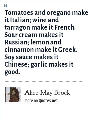 Alice May Brock: Tomatoes and oregano make it Italian; wine and tarragon make it French. Sour cream makes it Russian; lemon and cinnamon make it Greek. Soy sauce makes it Chinese; garlic makes it good.