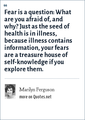 Marilyn Ferguson: Fear is a question: What are you afraid of, and why? Just as the seed of health is in illness, because illness contains information, your fears are a treasure house of self-knowledge if you explore them.