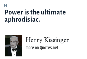 Henry Kissinger: Power is the ultimate aphrodisiac.