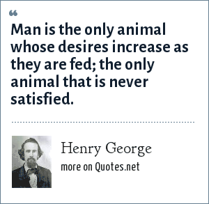 Henry George: Man is the only animal whose desires increase as they are fed; the only animal that is never satisfied.