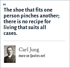 Carl Jung: The shoe that fits one person pinches another; there is no recipe for living that suits all cases.