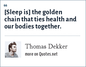 Thomas Dekker: [Sleep is] the golden chain that ties health and our bodies together.