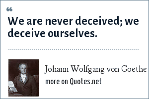 Johann Wolfgang von Goethe: We are never deceived; we deceive ourselves.