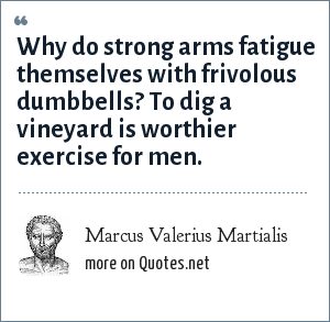 Marcus Valerius Martialis: Why do strong arms fatigue themselves with frivolous dumbbells? To dig a vineyard is worthier exercise for men.