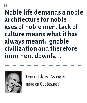 Frank Lloyd Wright: Noble life demands a noble architecture for noble uses of noble men. Lack of culture means what it has always meant: ignoble civilization and therefore imminent downfall.