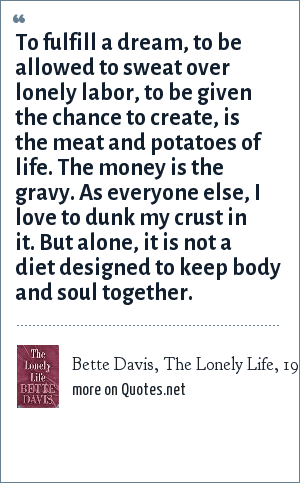 Bette Davis, The Lonely Life, 1962: To fulfill a dream, to be allowed to sweat over lonely labor, to be given the chance to create, is the meat and potatoes of life. The money is the gravy. As everyone else, I love to dunk my crust in it. But alone, it is not a diet designed to keep body and soul together.