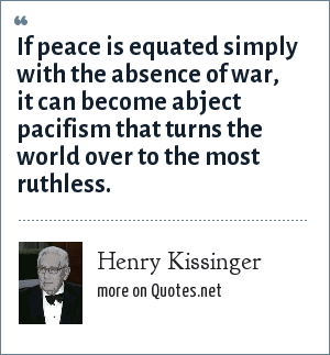Henry Kissinger: If peace is equated simply with the absence of war, it can become abject pacifism that turns the world over to the most ruthless.