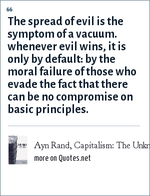 Ayn Rand, Capitalism: The Unknown Ideal, 1966: The spread of evil is the symptom of a vacuum. whenever evil wins, it is only by default: by the moral failure of those who evade the fact that there can be no compromise on basic principles.