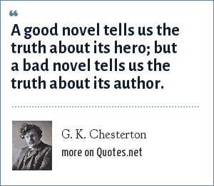 G. K. Chesterton: A good novel tells us the truth about its hero; but a bad novel tells us the truth about its author.