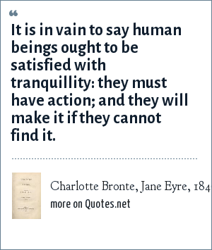 Charlotte Bronte, Jane Eyre, 1847: It is in vain to say human beings ought to be satisfied with tranquillity: they must have action; and they will make it if they cannot find it.
