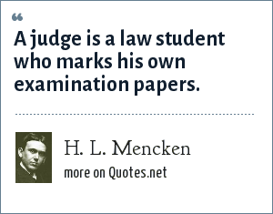 H. L. Mencken: A judge is a law student who marks his own examination papers.