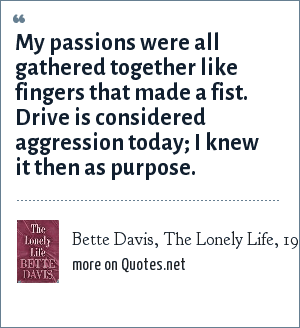 Bette Davis, The Lonely Life, 1962: My passions were all gathered together like fingers that made a fist. Drive is considered aggression today; I knew it then as purpose.