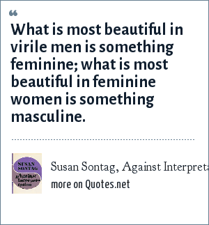 Susan Sontag, Against Interpretation, 1966: What is most beautiful in virile men is something feminine; what is most beautiful in feminine women is something masculine.
