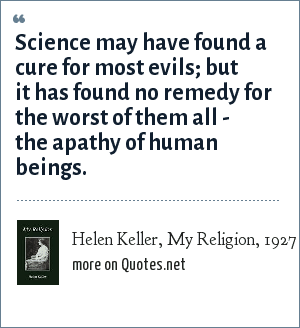 Helen Keller, My Religion, 1927: Science may have found a cure for most evils; but it has found no remedy for the worst of them all - the apathy of human beings.
