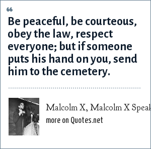 Malcolm X, Malcolm X Speaks, 1965: Be peaceful, be courteous, obey the law, respect everyone; but if someone puts his hand on you, send him to the cemetery.